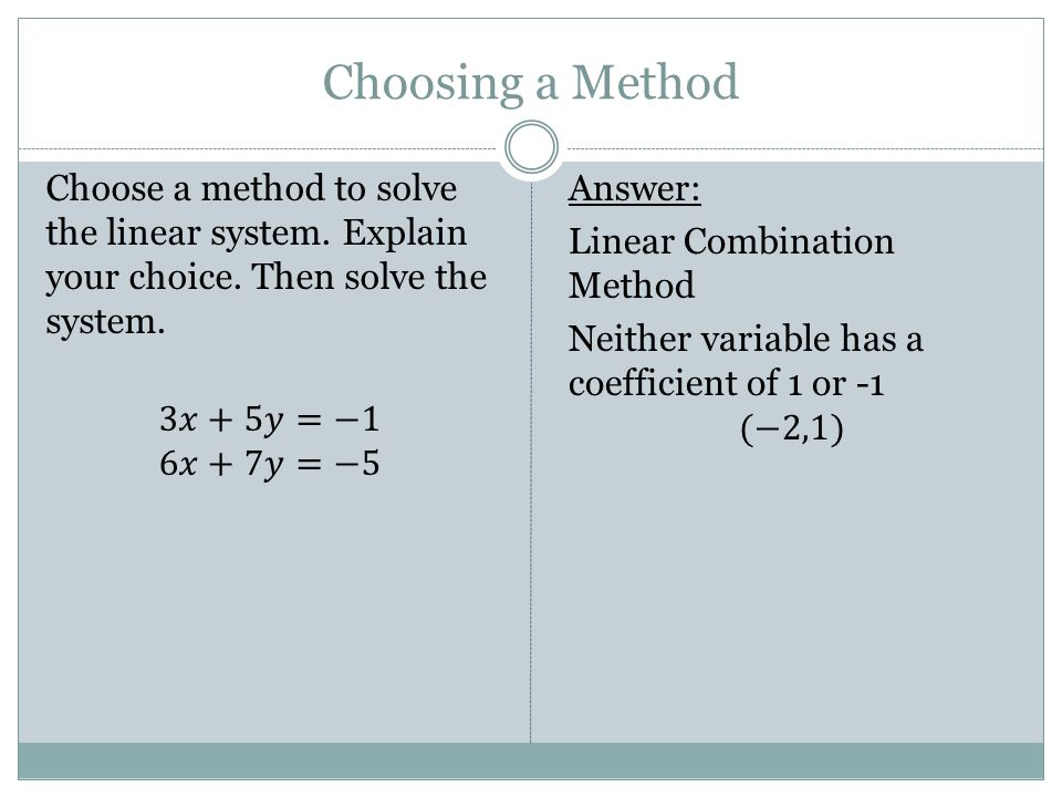 Choosing a Method Choose a method to solve the linear system. Explain your choice. Then solve the system. 3𝑥+5𝑦=−1 6𝑥+7𝑦=−5