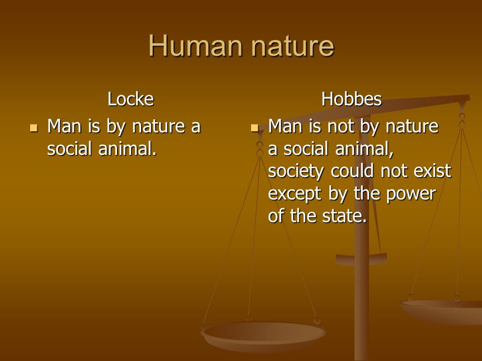 Human nature Locke Man is by nature a social animal. Hobbes