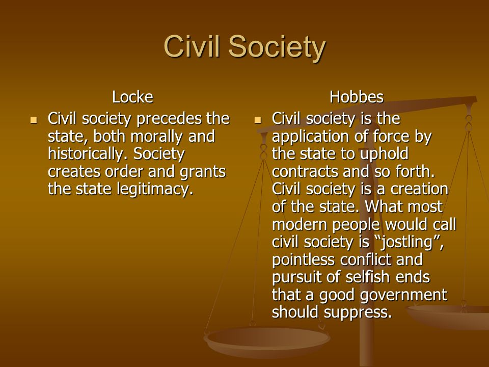 Civil Society Locke. Civil society precedes the state, both morally and historically. Society creates order and grants the state legitimacy.