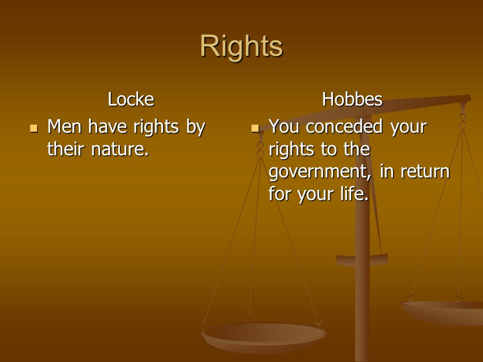 Rights Locke Men have rights by their nature. Hobbes