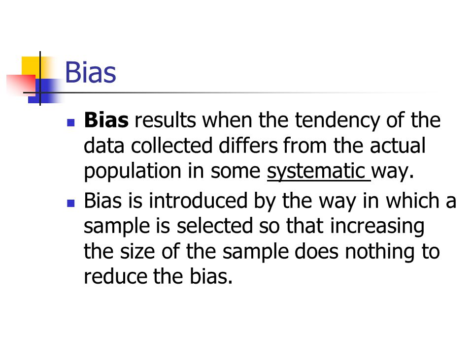 Bias Bias results when the tendency of the data collected differs from the actual population in some systematic way.