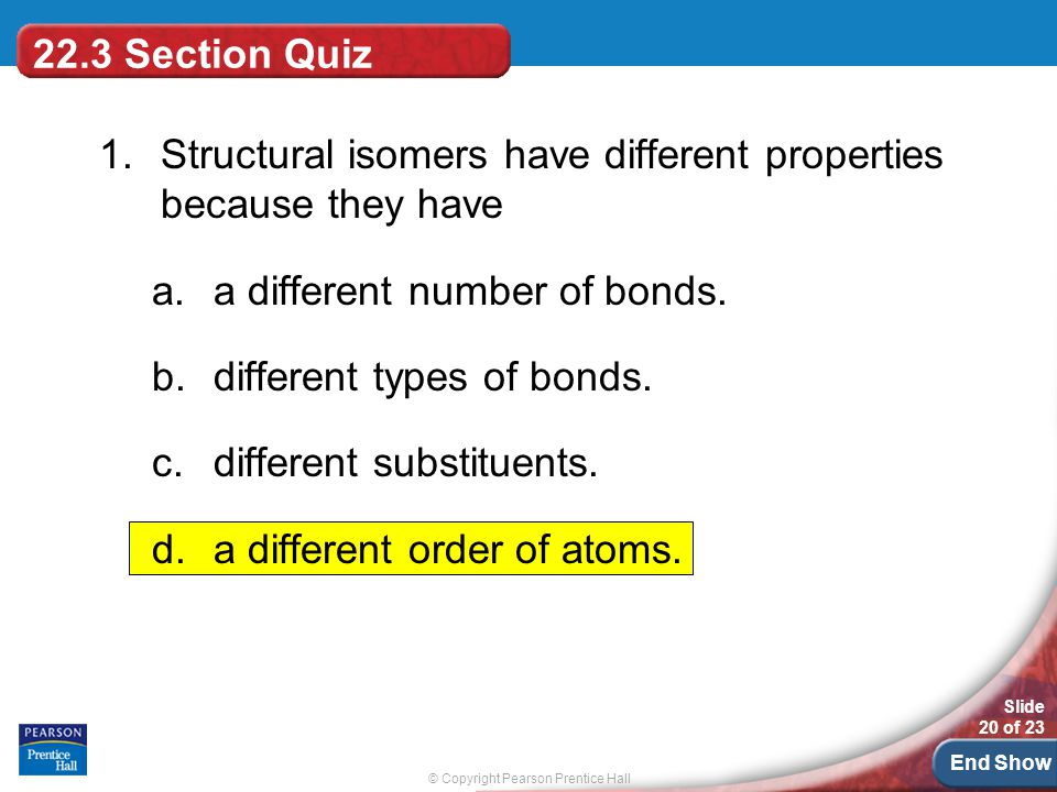 22.3 Section Quiz 1. Structural isomers have different properties because they have. a different number of bonds.