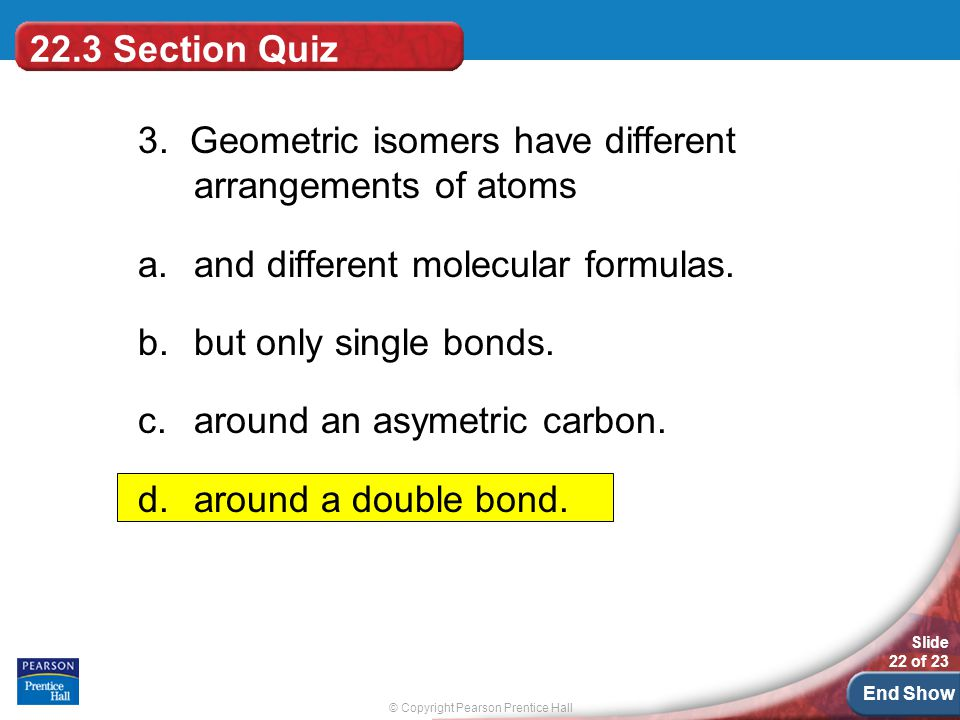 22.3 Section Quiz 3. Geometric isomers have different arrangements of atoms. and different molecular formulas.