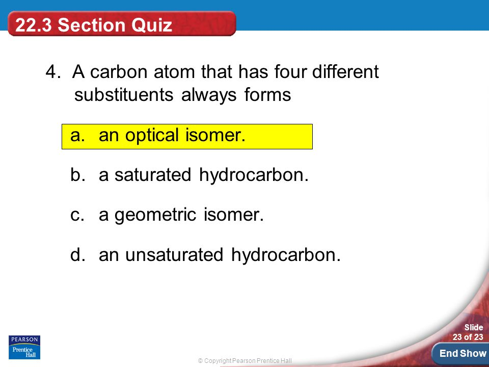 22.3 Section Quiz 4. A carbon atom that has four different substituents always forms. an optical isomer.