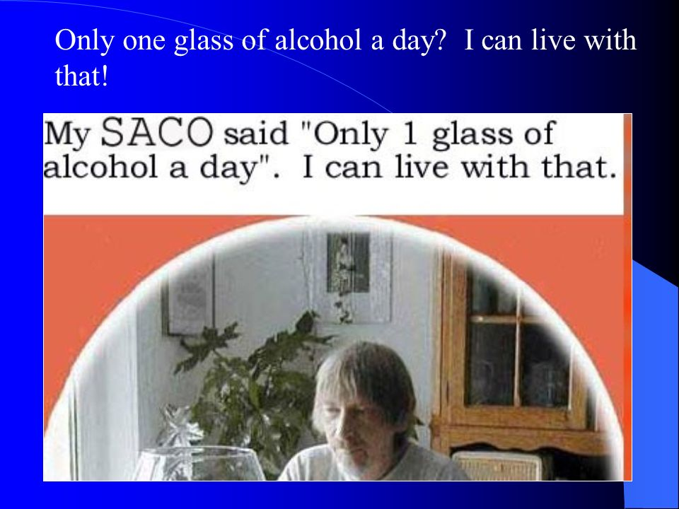 Only one glass of alcohol a day I can live with that!