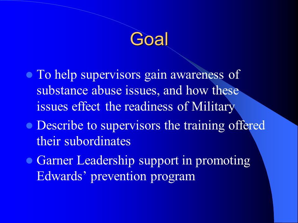 Goal To help supervisors gain awareness of substance abuse issues, and how these issues effect the readiness of Military.