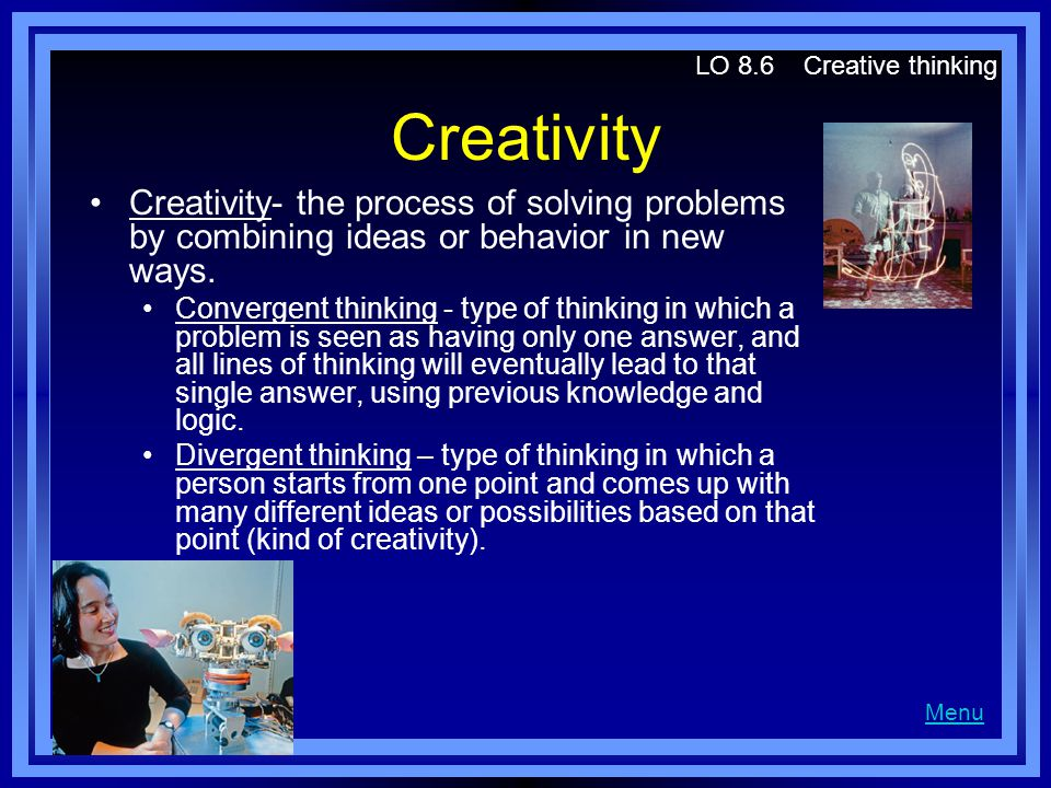 LO 8.6 Creative thinking Creativity. Creativity- the process of solving problems by combining ideas or behavior in new ways.