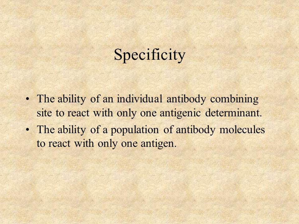 Specificity The ability of an individual antibody combining site to react with only one antigenic determinant.