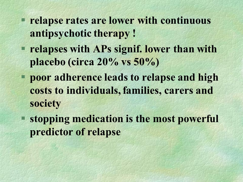 relapse rates are lower with continuous antipsychotic therapy !