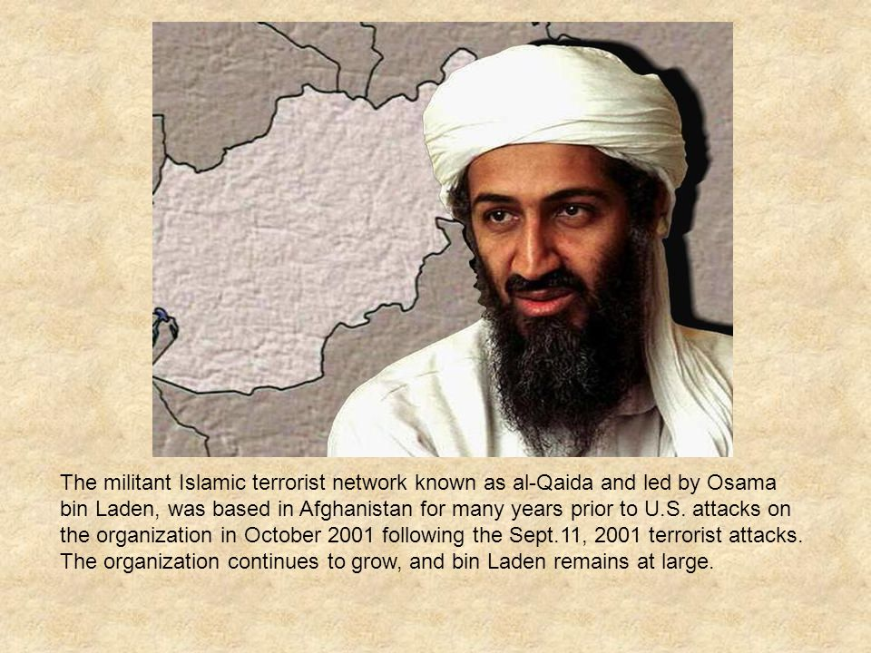 The militant Islamic terrorist network known as al-Qaida and led by Osama bin Laden, was based in Afghanistan for many years prior to U.S.