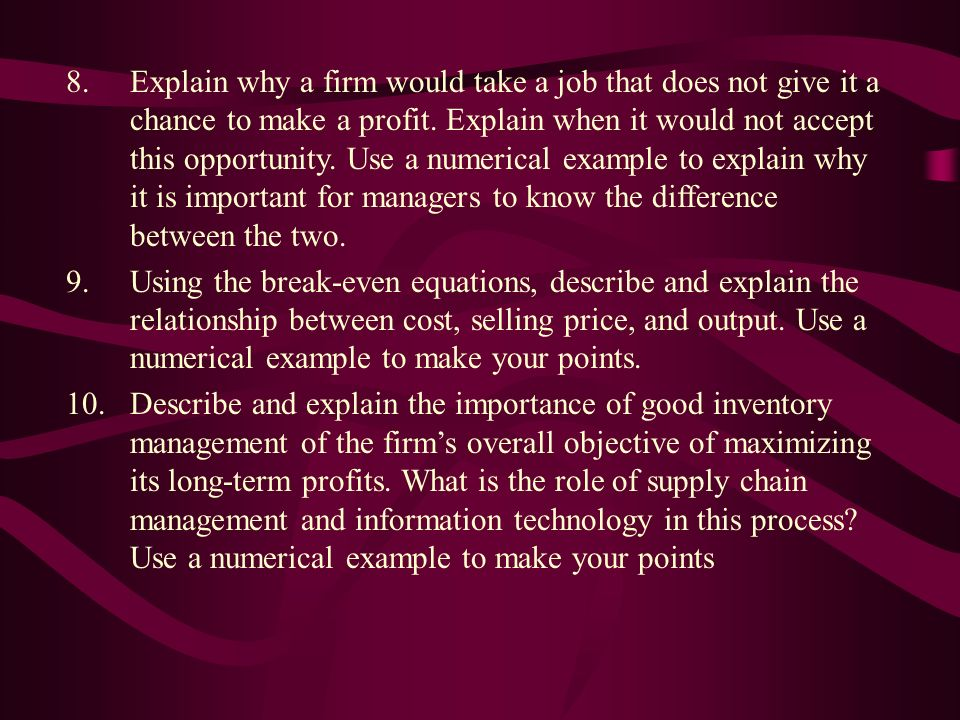 Explain why a firm would take a job that does not give it a chance to make a profit. Explain when it would not accept this opportunity. Use a numerical example to explain why it is important for managers to know the difference between the two.