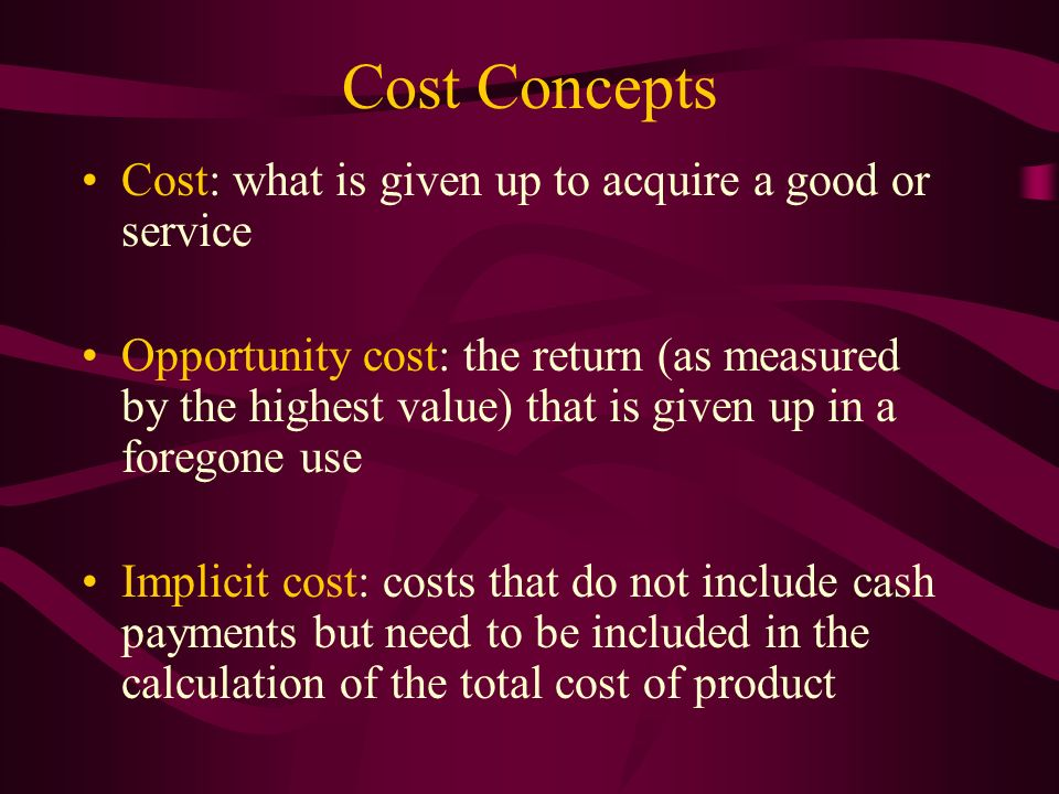 Cost Concepts Cost: what is given up to acquire a good or service