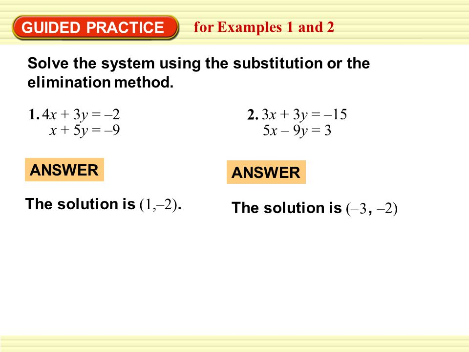GUIDED PRACTICE for Examples 1 and 2. Solve the system using the substitution or the elimination method.