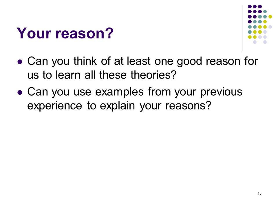 Your reason Can you think of at least one good reason for us to learn all these theories