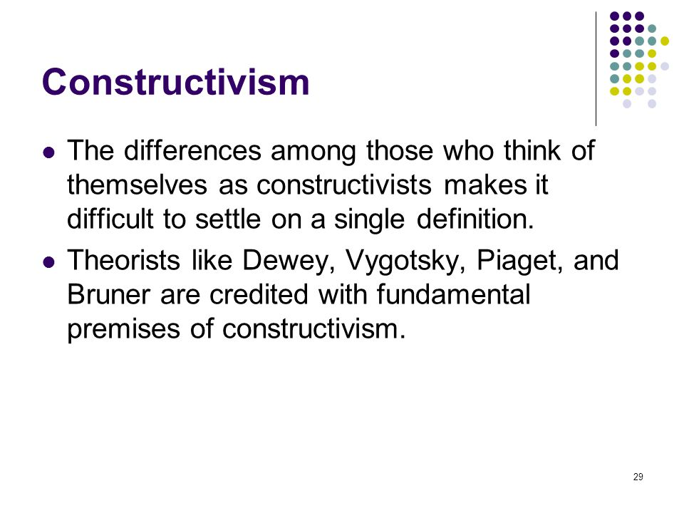 Constructivism The differences among those who think of themselves as constructivists makes it difficult to settle on a single definition.