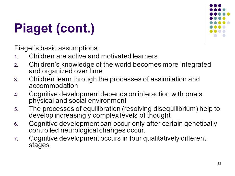 Piaget (cont.) Piaget's basic assumptions: