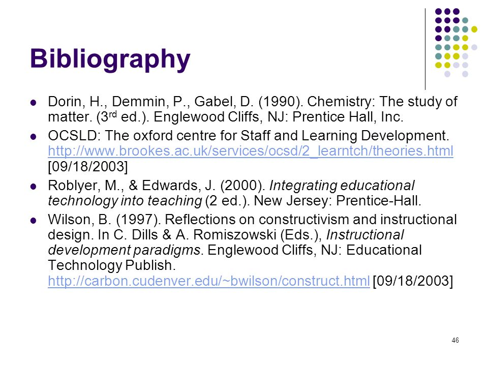 Bibliography Dorin, H., Demmin, P., Gabel, D. (1990). Chemistry: The study of matter. (3rd ed.). Englewood Cliffs, NJ: Prentice Hall, Inc.