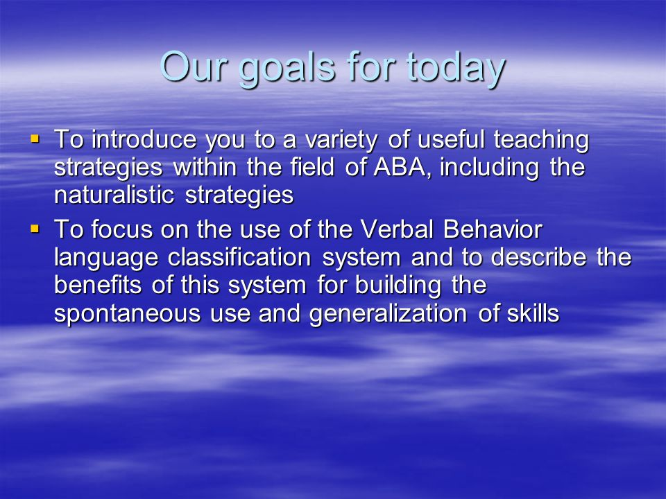 Our goals for today To introduce you to a variety of useful teaching strategies within the field of ABA, including the naturalistic strategies.