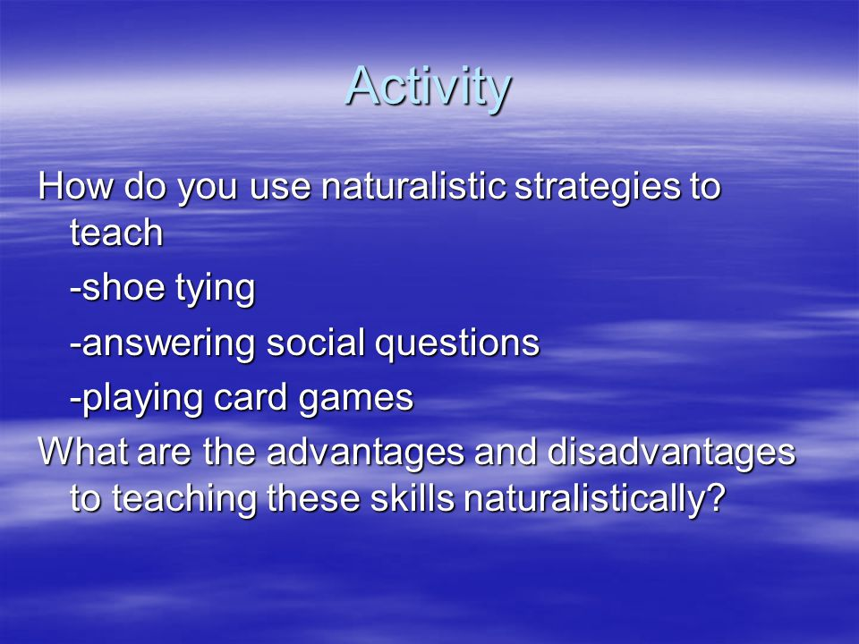 Activity How do you use naturalistic strategies to teach -shoe tying