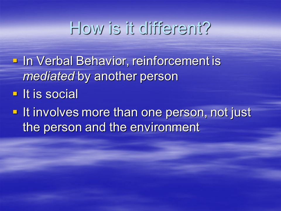 How is it different In Verbal Behavior, reinforcement is mediated by another person. It is social.