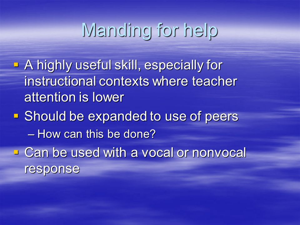 Manding for help A highly useful skill, especially for instructional contexts where teacher attention is lower.