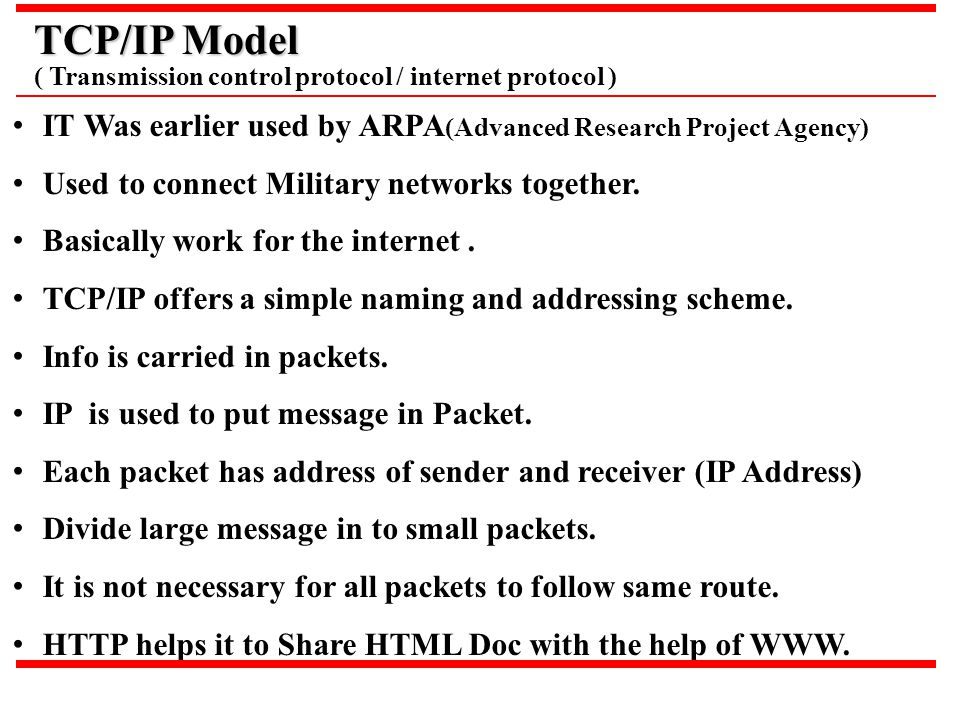 TCP/IP Model ( Transmission control protocol / internet protocol ) IT Was earlier used by ARPA(Advanced Research Project Agency)