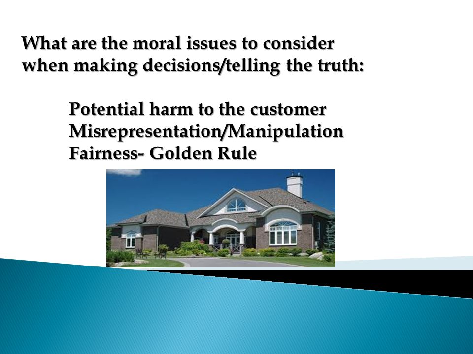 What are the moral issues to consider when making decisions/telling the truth: Potential harm to the customer Misrepresentation/Manipulation Fairness- Golden Rule