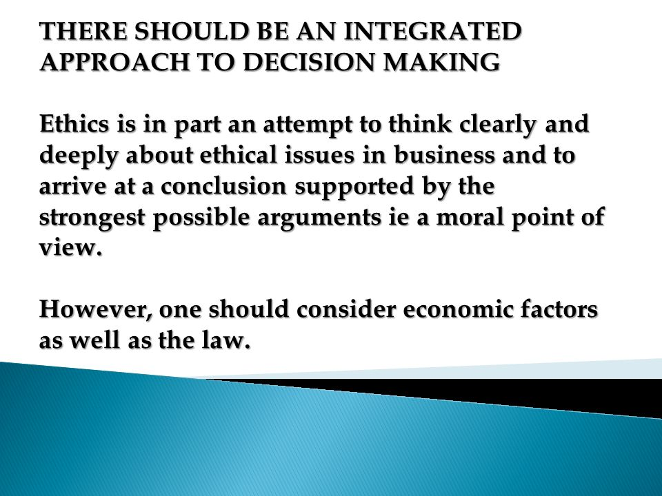 THERE SHOULD BE AN INTEGRATED APPROACH TO DECISION MAKING Ethics is in part an attempt to think clearly and deeply about ethical issues in business and to arrive at a conclusion supported by the strongest possible arguments ie a moral point of view.