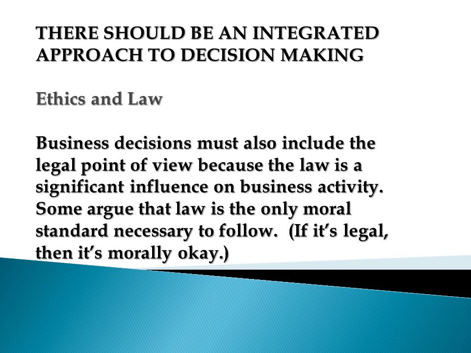 THERE SHOULD BE AN INTEGRATED APPROACH TO DECISION MAKING Ethics and Law
