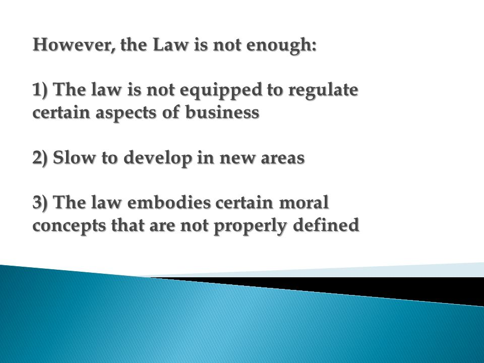 However, the Law is not enough: 1) The law is not equipped to regulate certain aspects of business 2) Slow to develop in new areas 3) The law embodies certain moral concepts that are not properly defined