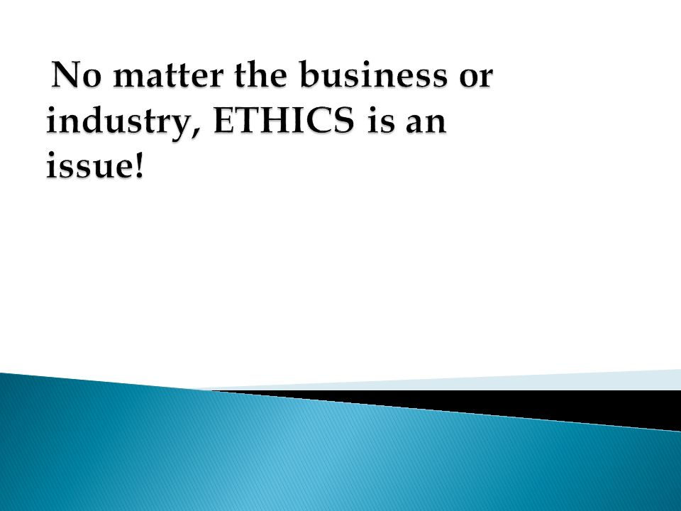No matter the business or industry, ETHICS is an issue!