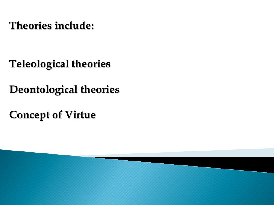 Theories include: Teleological theories Deontological theories Concept of Virtue