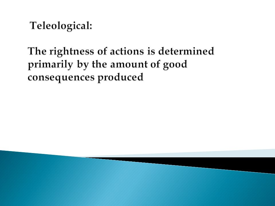 Teleological: The rightness of actions is determined primarily by the amount of good consequences produced