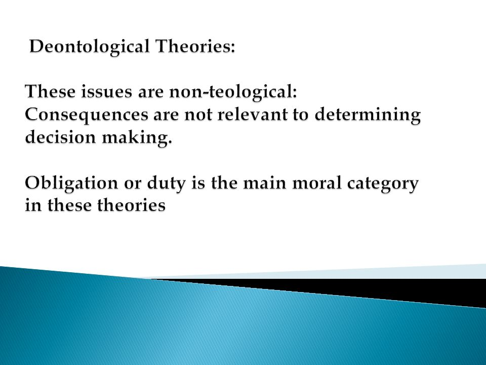 Deontological Theories: These issues are non-teological: Consequences are not relevant to determining decision making.