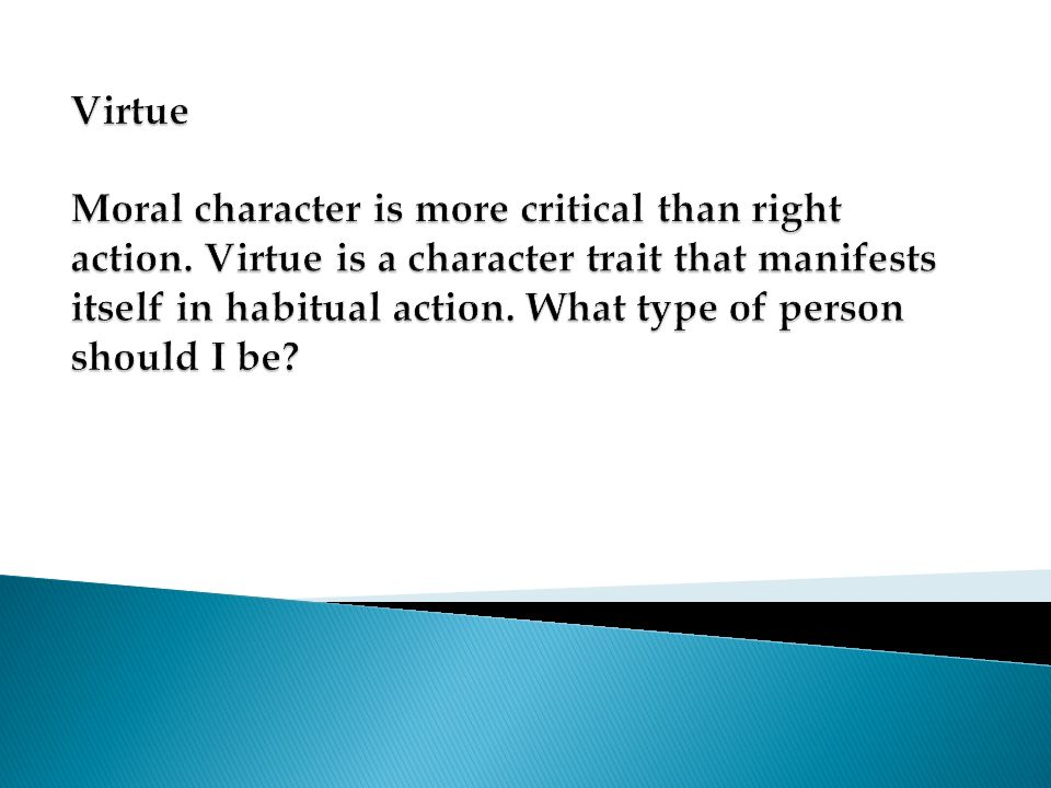 Virtue Moral character is more critical than right action