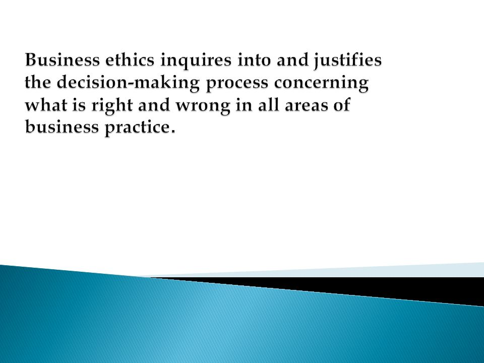 Business ethics inquires into and justifies the decision-making process concerning what is right and wrong in all areas of business practice.