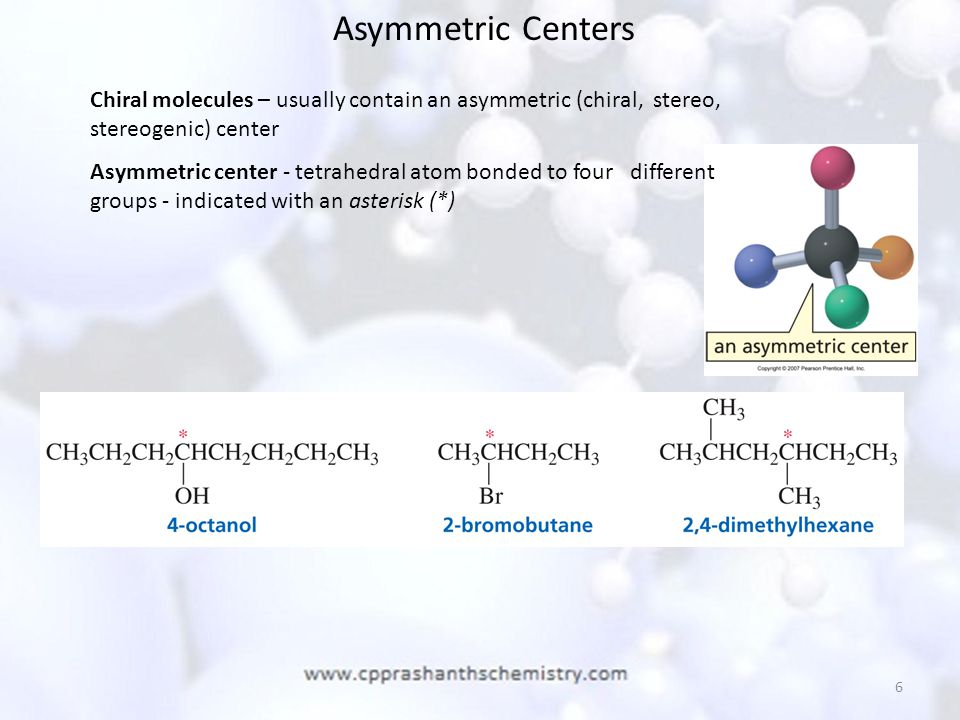 Asymmetric Centers Chiral molecules – usually contain an asymmetric (chiral, stereo, stereogenic) center.