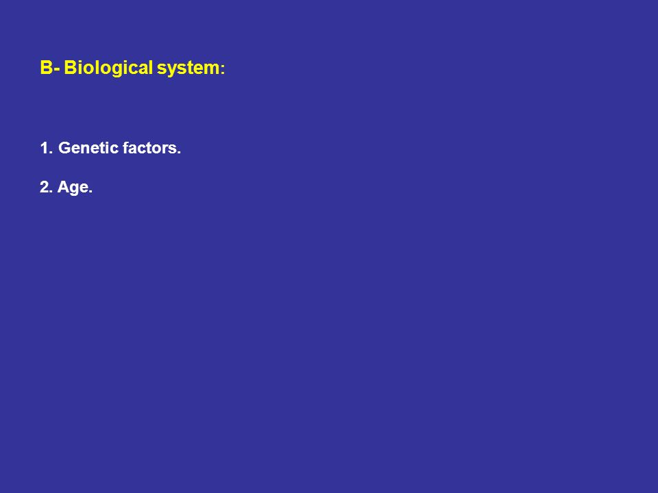 B- Biological system: 1. Genetic factors. 2. Age.