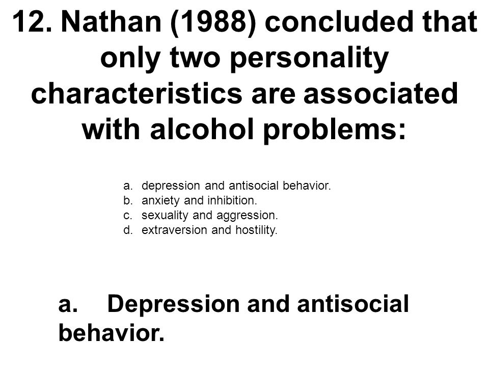 12. Nathan (1988) concluded that only two personality characteristics are associated with alcohol problems:
