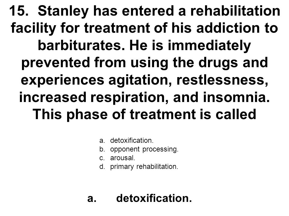 15. Stanley has entered a rehabilitation facility for treatment of his addiction to barbiturates. He is immediately prevented from using the drugs and experiences agitation, restlessness, increased respiration, and insomnia. This phase of treatment is called
