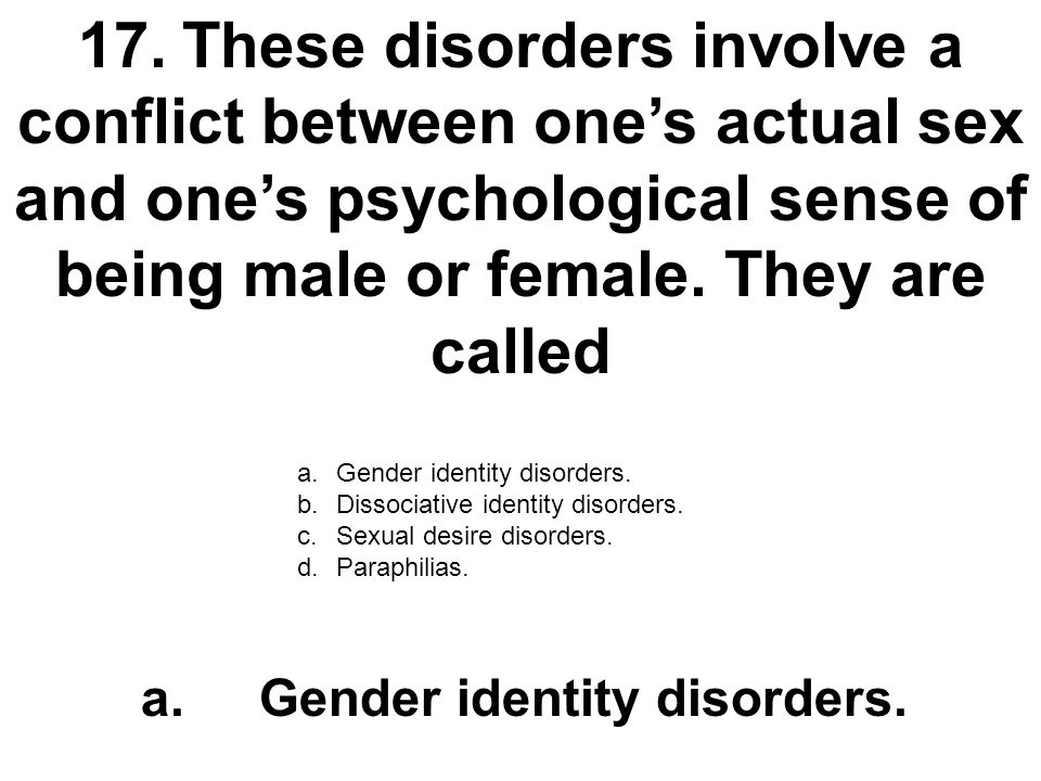 17. These disorders involve a conflict between one's actual sex and one's psychological sense of being male or female. They are called