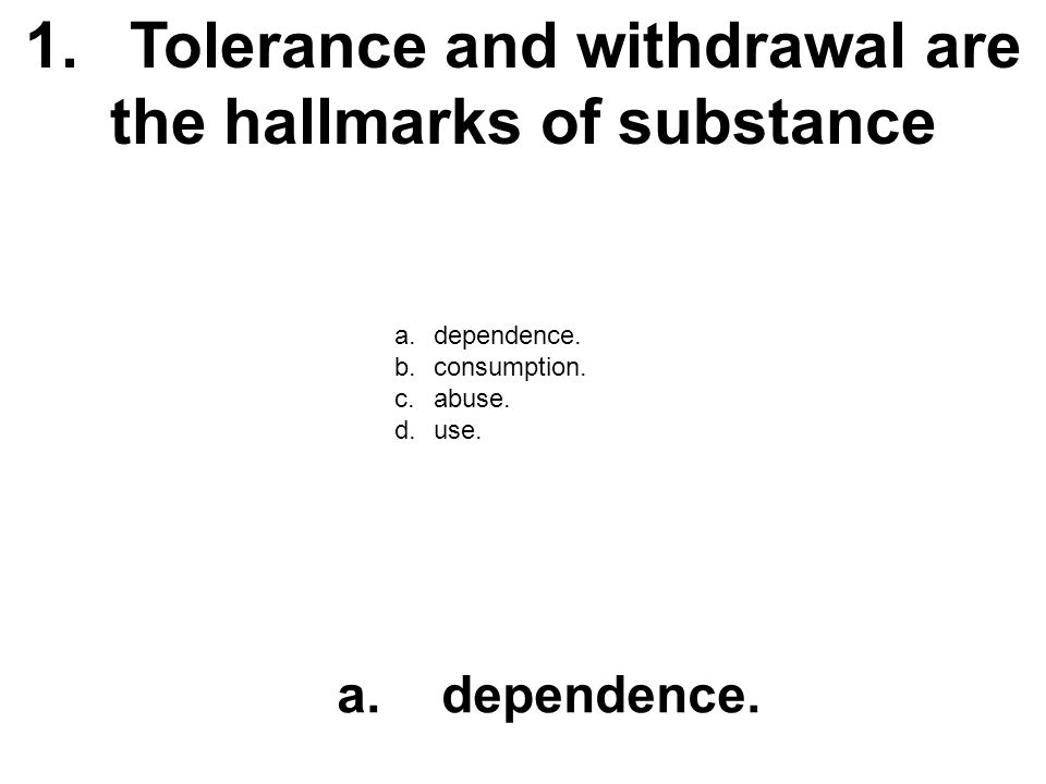 1. Tolerance and withdrawal are the hallmarks of substance