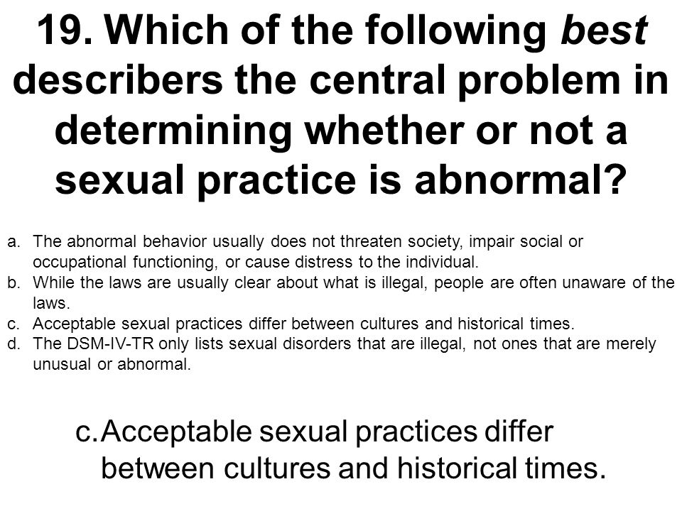 19. Which of the following best describers the central problem in determining whether or not a sexual practice is abnormal