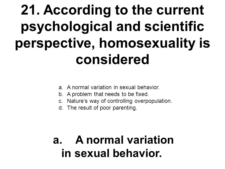 21. According to the current psychological and scientific perspective, homosexuality is considered