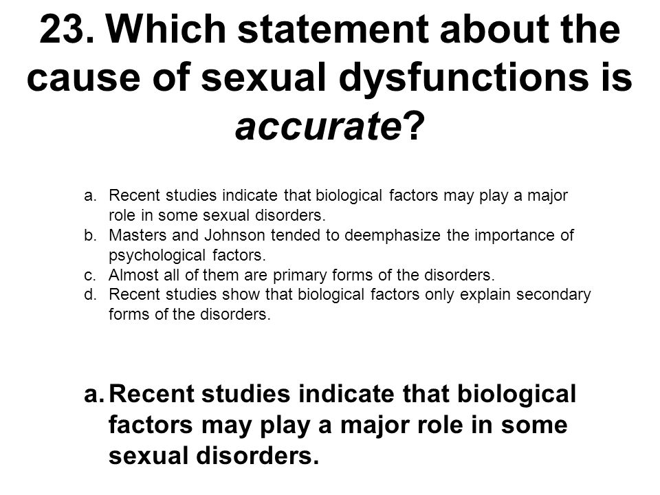 23. Which statement about the cause of sexual dysfunctions is accurate