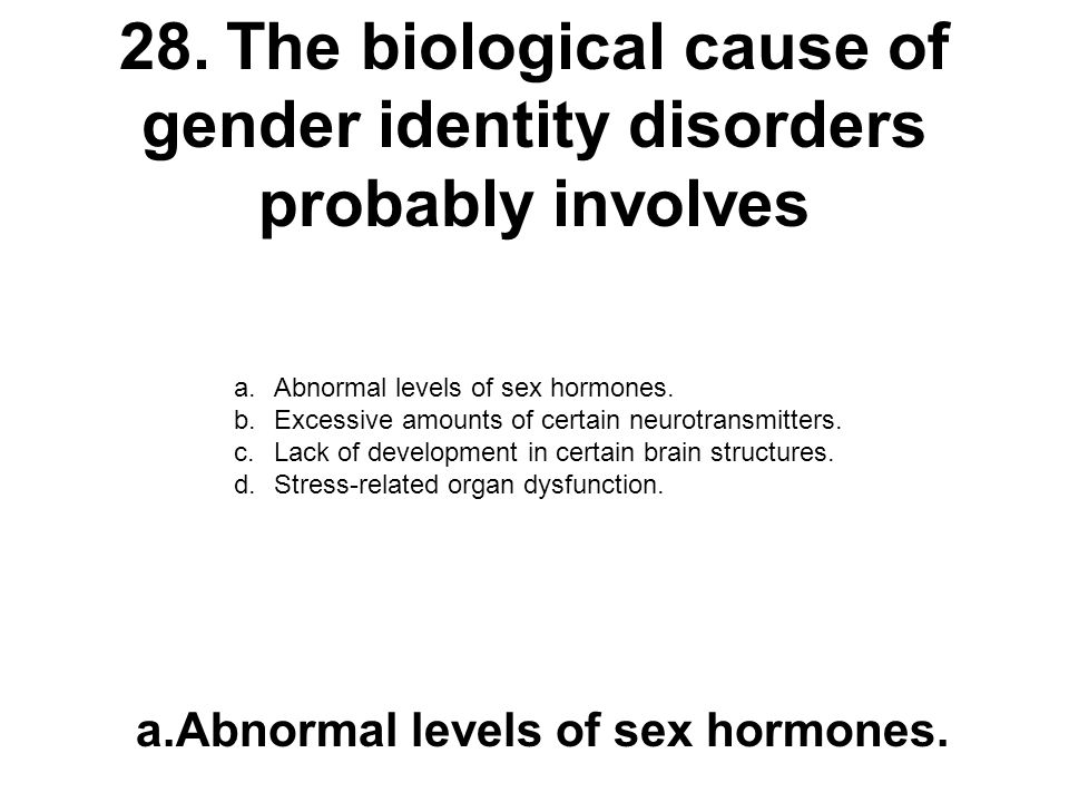 28. The biological cause of gender identity disorders probably involves