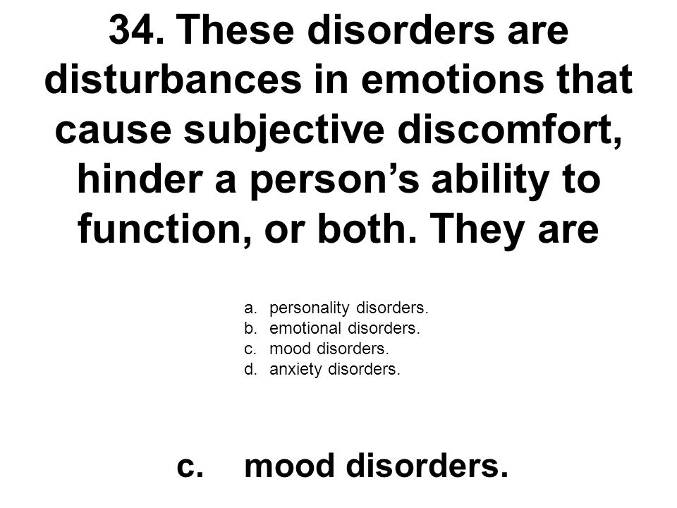 34. These disorders are disturbances in emotions that cause subjective discomfort, hinder a person's ability to function, or both. They are