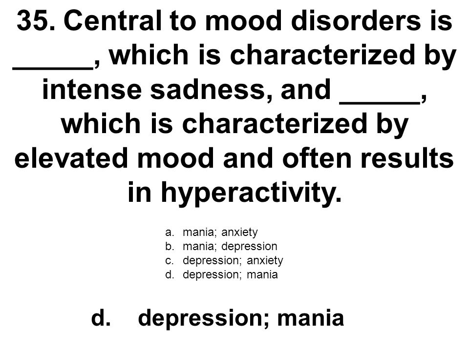 35. Central to mood disorders is _____, which is characterized by intense sadness, and _____, which is characterized by elevated mood and often results in hyperactivity.