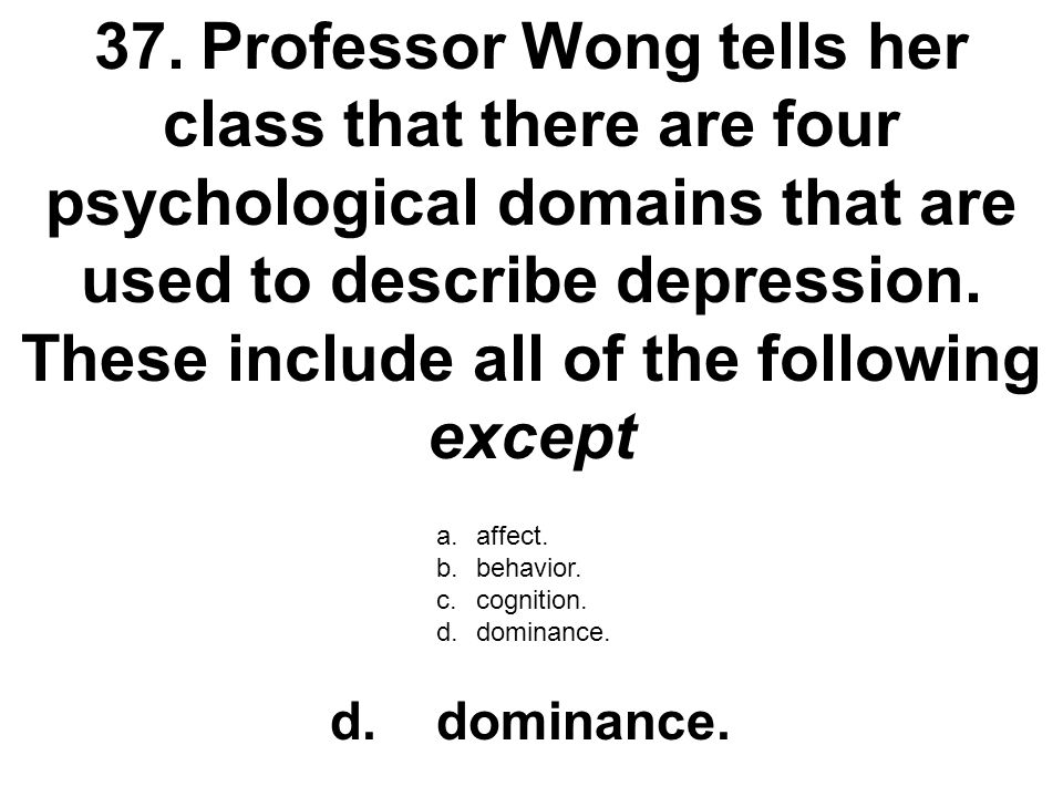 37. Professor Wong tells her class that there are four psychological domains that are used to describe depression. These include all of the following except