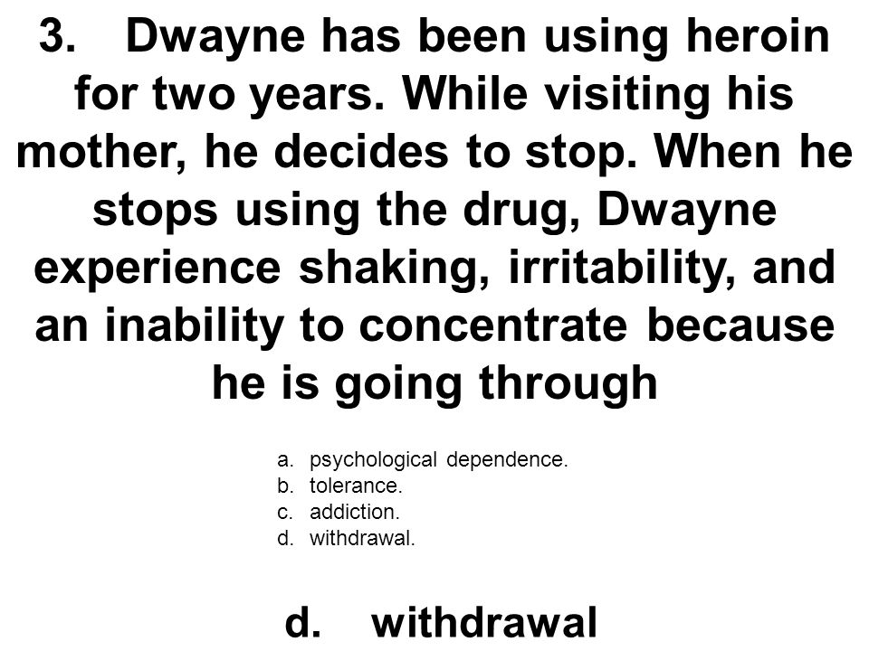 3. Dwayne has been using heroin for two years